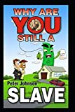 Why Are You Still A Slave ?: Wealthy people study wealth! Life without reading books is like jogging while dragging a car tyre. ideas in this book ... have. 'Success is a choice, Make it yours'