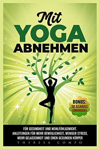 Mit YOGA abnehmen - Für Gesundheit und Wohlfühlgewicht. Anleitungen für mehr Beweglichkeit, weniger Stress, mehr Gelassenheit und einen gesunden...