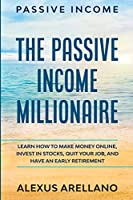 Passive Income: The Passive Income Millionaire: Learn How To Make Money Online, Invest In Stocks, Quit Your Job, and Have an Early Retirement