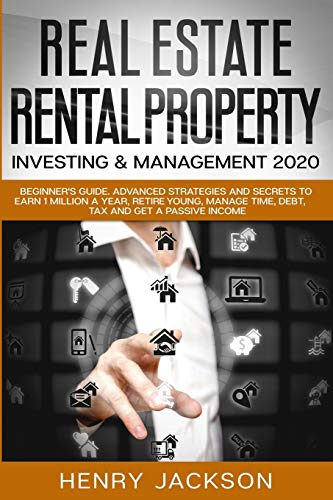 Real Estate, Rental Property Investing & Management 2020: Beginner's Guide. Advanced Strategies and Secrets to Earn 1 Million a Year, Retire Young, Manage Time, Debt, Tax and Get a Passive Income