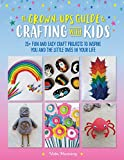 The Grown-Up's Guide to Crafting with Kids: 25+ Fun and Easy Craft Projects to Inspire You and the Little Ones in Your Life