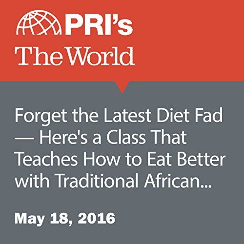Forget the Latest Diet Fad - Here's a Class That Teaches How to Eat Better with Traditional African Dishes audiobook cover art