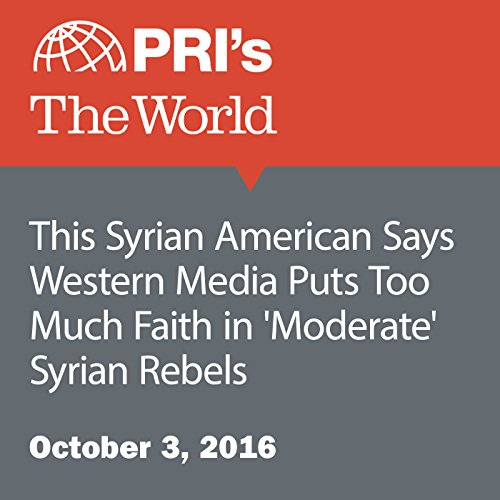 This Syrian American Says Western Media Puts Too Much Faith in 'Moderate' Syrian Rebels audiobook cover art