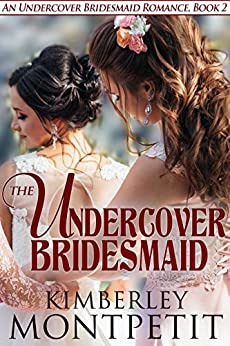 The Undercover Bridesmaid (An Undercover Bridesmaid Romance Book 2) by [Kimberley Montpetit]