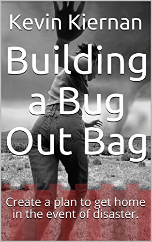 Building a Bug Out Bag: Create a plan to get home in the event of disaster. by [Kevin Kiernan]