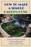 How To Make A Simple Garden Pond: Guide To Build A Good Looking Backyard Pond In Short Time: Diy Backyard Pond Ideas