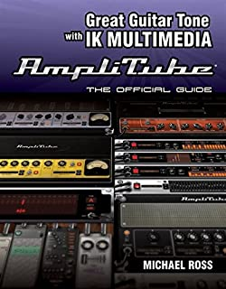 Great Guitar Tone with IK Multimedia Amplitube : The Official Guide