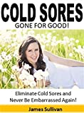 Cold Sores Gone for Good: Eliminate Cold Sores and Never Be Embarrassed Again!