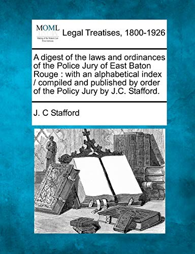 A Digest of the Laws and Ordinances of the Police Jury of East Baton Rouge: With an Alphabetical Index / Compiled and Published by Order of the Policy Jury by J.C. Stafford.