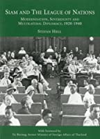 Siam and the League of Nations: Modernisation, Sovereignty and Multilateral Diplomacy 1920-1940
