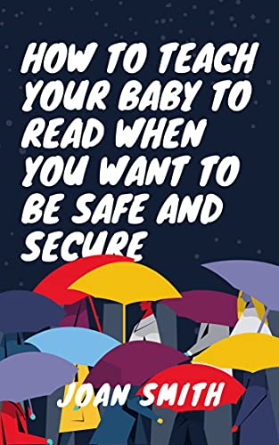 HOW TO TEACH YOUR BABY TO READ WHEN YOU WANT TO BE SAFE AND SECURE (English Edition)