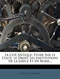 La Cite Antique - Etude Sur Le Culte, Le Droit, Les Institutions de La Grece Et de Rome... - Nabu Press - 14/03/2012