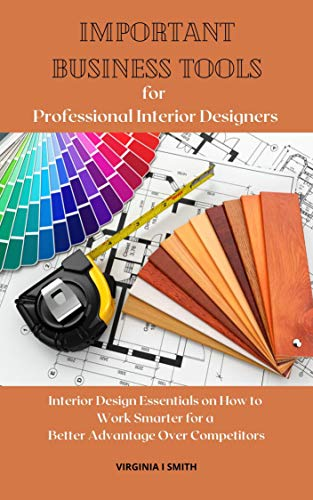 Important Business Tools For Professional Interior Designers Interior Design Essentials On How To Work Smarter For A Better Advantage Over Your Competitors Kindle Edition By Smith Virginia I Arts Photography