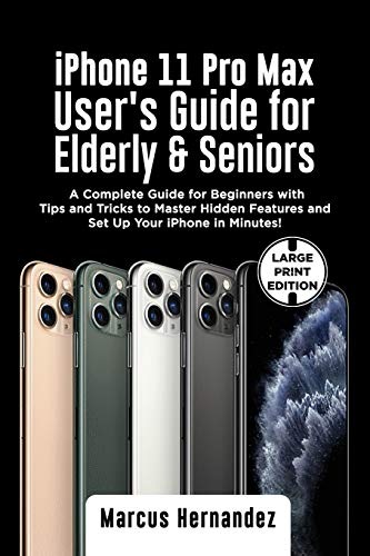 iPhone 11 PRO MAX USER'S GUIDE FOR ELDERLY & SENIORS: A Complete Guide for Beginners with Tips and Tricks to Master Hidden Features and Set Up Your iPhone in Minutes!