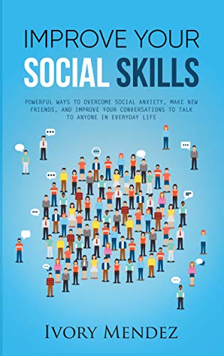 Improve Your Social Skills: Powerful Ways To Overcome Social Anxiety, Make New Friends, And Improve Your Conversations To Talk To Anyone In Everyday Life