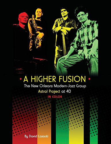 A Higher Fusion: The New Orleans Modern-Jazz Group Astral Project at 40 (in Color) (Astral Project Series, Band 1)