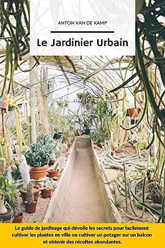 Le Jardinier Urbain: Le guide de jardinage qui dévoile les secrets pour facilement cultiver les plantes en ville ou cultiver un potager sur un balcon et ... des récoltes abondantes (French Edition)