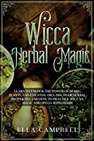 Wicca Herbal Magic: Learn to Unlock The Power of Herbs, Plants, and Essential Oils. Discover Herbal Properties and How to Practice Wiccan Magic and Spells With Herbs
