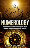 Numerology: The Complete Guide to Unveiling the Secret Meaning behind the Numbers in Your Life...