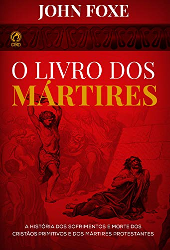 O Livro dos Mártires: A História dos Sofrimentos e Mortes dos Cristãos Primitivos e dos Mártires Protestantes