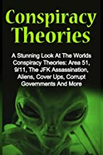 Conspiracy Theories: A Stunning Look At The Worlds Conspiracy Theories: Area 51, 9/11, The JFK Assassination, Aliens, Cover Ups, Corrupt Governments And More (Volume 1)