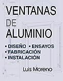 Ventanas de aluminio: Dise??o, ensayos, fabricaci??n e instalaci??n (Spanish Edition) by Luis Moreno (2016-05-20)