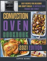 Convection Oven Cookbook: Easy Recipes for Delicious and Crispy Meals to Impress your Friends and Family