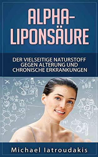 Alpha-Liponsäure: Der vielseitige Naturstoff gegen Alterung und chronische Erkrankungen (Anti-Aging, Demenz, Hauterkrankungen, Diabetes, Erschöpfung, Entgiftung / WISSEN KOMPAKT)