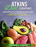 ATKINS DIET ESSENTIALS: A QUICK START GUIDE TO EVERYTHING YOU NEED TO KNOW ABOUT ATKINS DIET AND TOP ATKINS DIET RECIPES FOR WEIGHT LOSS AND HEALTHY LIFE (2 WEEKS MEAL PLAN INCLUDED)