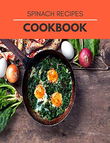 Spinach Recipes Cookbook: Super Foods Recipes To Improve Blood Glucose And Healthy Dishes For Beginners And Professionals