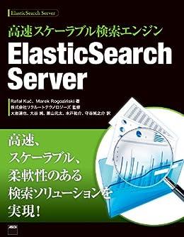 [Rafal Kuc (lにストローク符号、cにアクサン・テギュ付く), Marek Rogozinski (nにアクサン・テギュ付く), 大岩 達也, 大谷 純, 兼山 元太, 水戸 祐介, 守谷 純之介, 株式会社リクルートテクノロジーズ]の高速スケーラブル検索エンジン ElasticSearch Server (アスキー書籍)