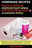 HOMEMADE RECIPES FOR HAND SANITIZER, DISINFECTANT SPRAY, ANTIBACTERIAL SOAP AND CLEANING WIPES: A DIY Guide to Make Easy Hand Sanitizers, Disinfectant Spray, Cleaning Wipes, Soaps & Handwashing Tips