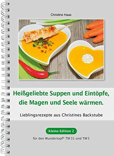 Heißgeliebte Suppen und Eintöpfe, die Magen und Seele wärmen: Lieblingsrezepte aus Christines Backstube (Kleine Edition... für den Wundertopf TM31 und TM5)