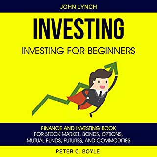 Investing: Investing for Beginners     Finance and Investing Book for Stock Market, Bonds, Options, Mutual Funds, Futures and Commodities              Written by:                                                                                                                                 Peter C Boyle,                                                                                        John Lynch                               Narrated by:                                                                                                                                 Christopher John Rogers                      Length: 3 hrs and 36 mins     1 rating     Overall 5.0