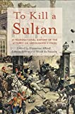 To Kill a Sultan: A Transnational History of the Attempt on Abdülhamid II (1905) - Houssine Alloul