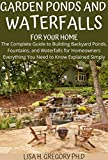 GARDEN PONDS AND WATERFALLS FOR YOUR HOME: THE COMPLETE GUIDE TO BUILDING BACKYARD PONDS, FOUNTAINS, AND WATERFALLS FOR HOMEOWNERS EVERYTHING YOU NEED TO KNOW EXPLAINED SIMPLY