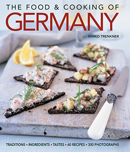The Food and Cooking of Germany: Traditions & Ingredients in 60 Regional Recipes & 300 Photographs
