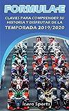 FORMULA E: Claves para comprender su historia y disfrutar de la temporada 2019/2020: Guía de la competición de carreras de coches alternativa a la Formula 1 para poder disfrutar al máximo