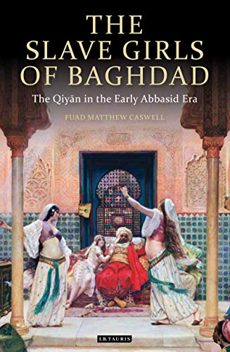 The Slave Girls of Baghdad: The Qiyan in the Early Abbasid Era (Library of Middle East History Book 28) (English Edition)