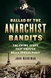 Ballad of the Anarchist Bandits: The Crime Spree that Gripped Belle Epoque Paris