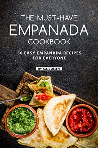 The Must-Have Empanada Cookbook: 30 Easy Empanada Recipes for Everyone