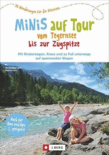 Minis auf Tour vom Tegernsee bis zur Zugspitze: 30 Wanderungen für die Kleinsten. Mit Kinderwagen, Kraxe und zu Fuß unterwegs auf spannenden Wegen
