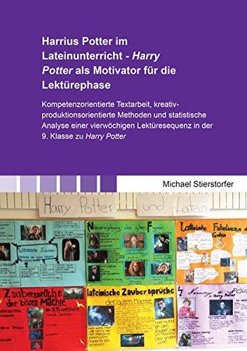 Harrius Potter im Lateinunterricht - Harry Potter als Motivator für die Lektürephase: Kompetenzorientierte Textarbeit, kreativ-produktionsorientierte ... zu Harry Potter (Beiträge zur Didaktik)
