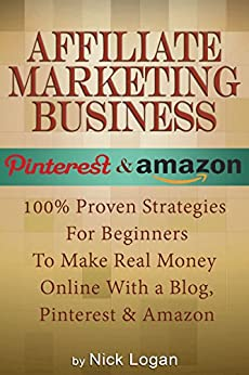Affiliate Marketing Business: 100% Proven Strategies For Beginners To Make Real Money Online With A Blog, Pinterest & Amazon! (Affiliate Marketing Business, Make Money Online) by [Nick Logan]