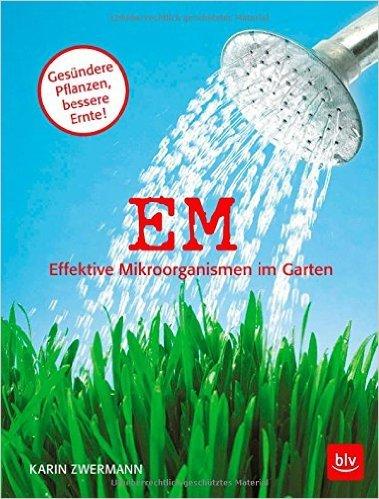 EM - Effektive Mikroorganismen im Garten: GesŸndere Pflanzen - bessere Ernte ( 9. Februar 2015 )
