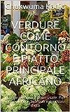 Verdure come contorno e piatto principale africano: Ricette gustose e poco usate. Per principianti e avanzati e qualsiasi dieta (Italian Edition)