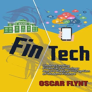 FinTech     Understanding Financial Technology and Its Radical Disruption of Modern Finance              By:                                                                                                                                 Oscar Flynt                               Narrated by:                                                                                                                                 Nathan W. Wood                      Length: 1 hr and 5 mins     9 ratings     Overall 3.9