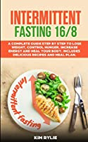 Intermittent Fasting 16/8: A Complete Guide Step by Step to Lose Weight, Control Hunger, Increase Energy and Heal Your Body.