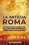 La Antigua Roma: Un apasionante repaso a la historia de Roma, desde el mito de Rómulo y Remo, pasando por la República, hasta la caída del Imperio romano