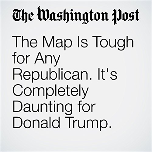 The Map Is Tough for Any Republican. It's Completely Daunting for Donald Trump cover art